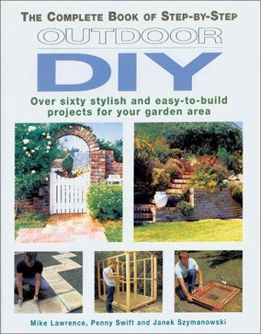 The Complete Book of Step-by-Step Outdoor DIY: Over Sixty Stylish and Easy-to-Build Projects for Your Garden Area