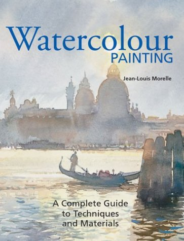 Watercolor Painting: A Complete Guide to Techniques and Materials: Jean-Louis Morelle