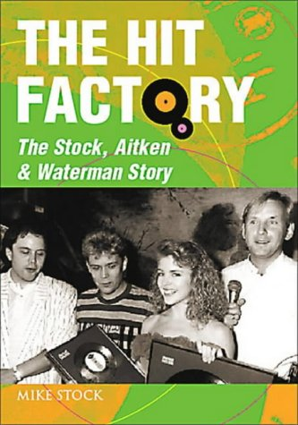 The Hit Factory: The Stock, Aitken and Waterman Story: Stock, Mike