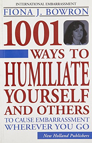 1001 Ways to Humiliate Yourself and Others To Cause Embarrassment Wherever You Go: Bowron, Fiona J