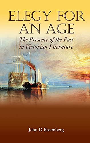 Elegy for an Age: The Presence of the Past in Victorian Literature: John D. Rosenberg
