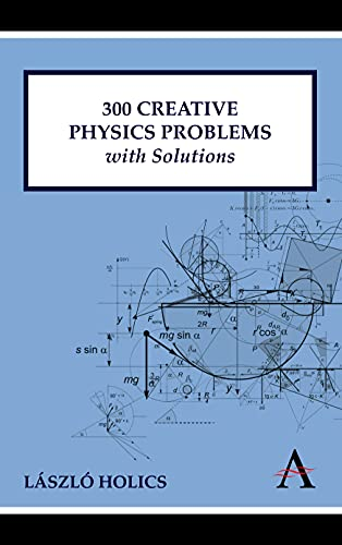 300 Creative Physics Problems with Solutions (Anthem Learning): László Holics, Adrian Dingle (...