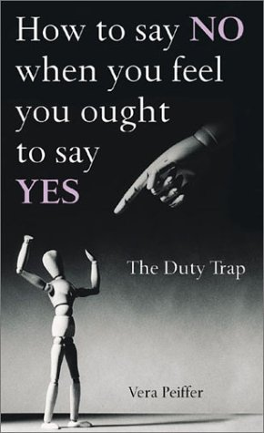 How to Say NO When You Feel You Ought to Say Yes: The Duty Trap: Vera Peiffer
