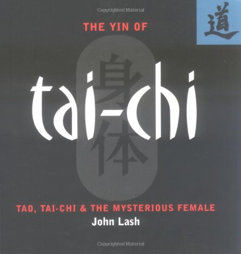 The Yin of Tai-Chi: Tao, Tai-Chi & The Mysterious Female: Lash, John