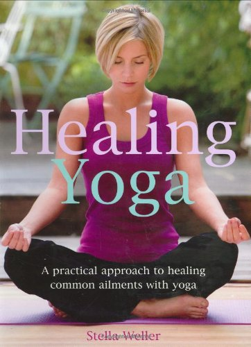 Healing Yoga: A Practical Approach to Healing Common Ailments with Yoga: Weller, Stella