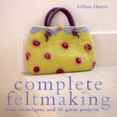 9781843403692: Complete Feltmaking: 10 Easy Techniques and 25 Great Projects