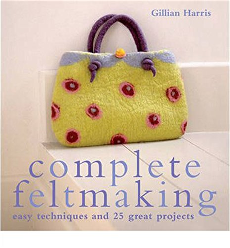 9781843404767: Complete Feltmaking: Easy Techniques and 25 Great Projects (Complete Craft Series)