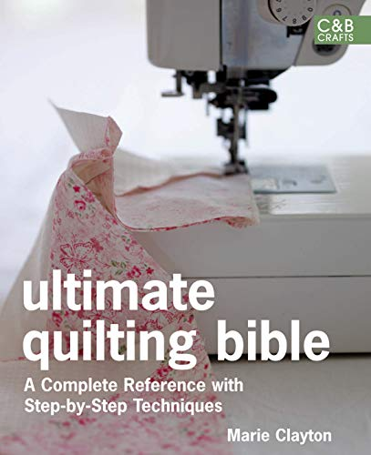 Ultimate Quilting Bible: A Complete Reference with Step-by-Step Techniques: Clayton, Marie