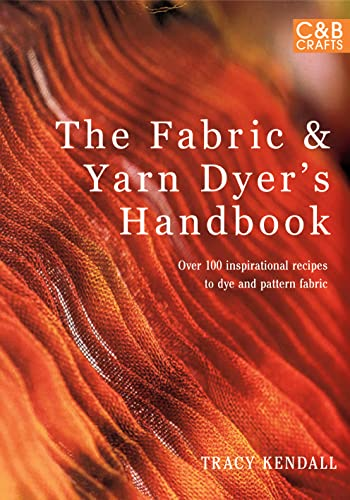9781843406532: The Fabric & Yarn Dyer's Handbook: Over 100 Inspirational Recipes to Dye and Pattern Fabric (C&B Crafts)