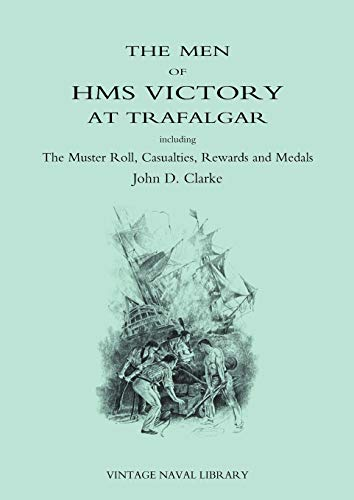 The Men of HMS Victory at Trafalgar Including The Muster Roll, Casualties, Rewards and Medals: ...