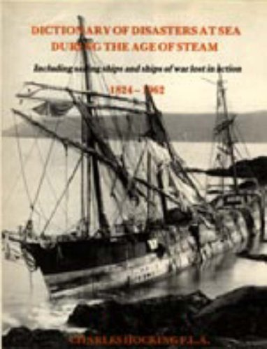 9781843423812: Dictionary of Disasters at Sea During the Age of Steam: Including Sailing Ships and Ships of War Lost in Action, 1824-1962