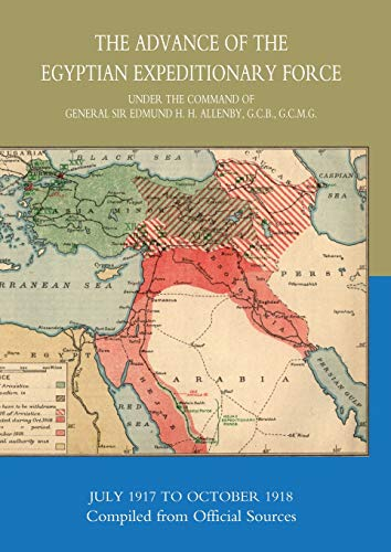 The Advance Of The Egyptian Expeditionary Force 1917-1918 Compiled From Official Sources: Gen ...