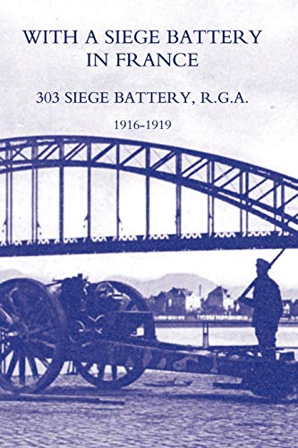 With A Siege Battery In France. 303 Siege Battery, R.G.A 1916-1919: Maj J. O. K. Delap