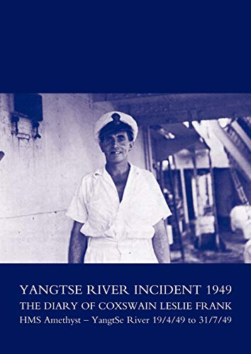 Yangtse River Incident 1949: The Diary of Coxswain Leslie Frank: HMS Amethyst - Yangtse River 19449...