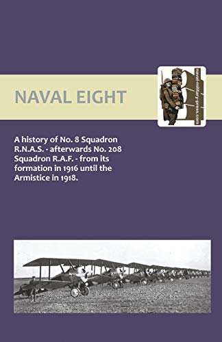 9781843429869: Naval Eight: A History Of No.8 Squadron R.N.A.S. - Afterwards No. 208 Squadron R.A.F - From Its Formation In 1916 Until The Armistice In 1918: Naval ... Until The Armistice In 1918: No. 8 and 208