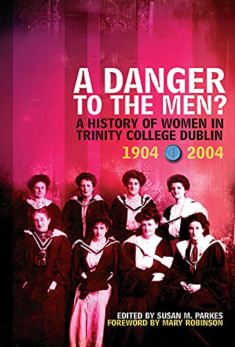 A Danger to the Men?: A History of Women in Trinity College,Dublin 1904-2004: Susan M. Parkes