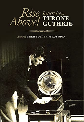 Rise Above! Letters from Tyrone Guthrie: Fitz-Simon, Christop