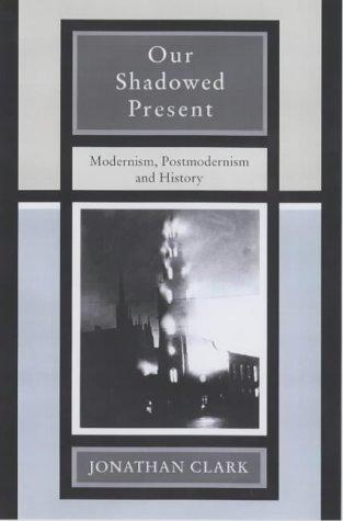 Our Shadowed Present Modernism, Postmodernism and History: Clark, Jonathan