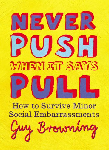 NEVER PUSH WHEN IT SAYS PULL: SMALL RULES FOR LITTLE PROBLEMS: GUY BROWNING