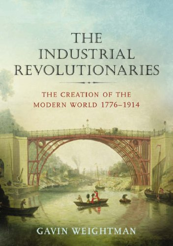 The Industrial Revolutionaries: The Making of the Modern World, 1776-1914: Weightman, Gavin.