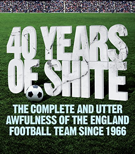 40 Years of Shite : The Complete and Utter Awfulness of the England Football Team Since 1966