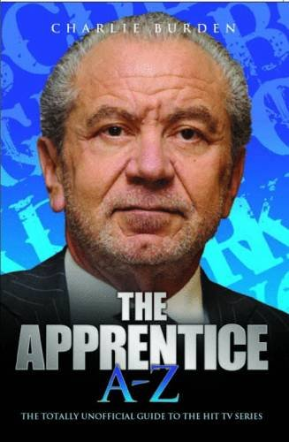 The Apprentice A-Z: The Totally Unofficial Guide to the Hit TV Series: Burden, Charlie
