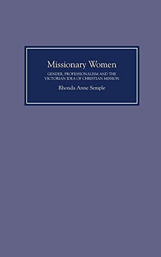 Missionary Women: Gender, Professionalism and the Victorian Idea of Christian Mission: Semple, ...