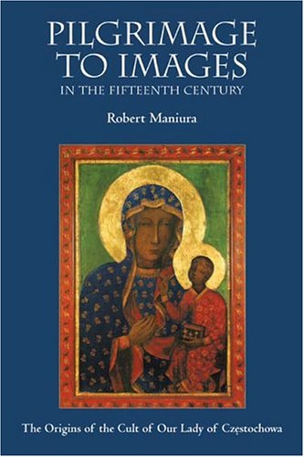 Pilgrimage to Images in the Fifteenth Century: The Origins of the Cult of Our Lady of Czestochowa: ...