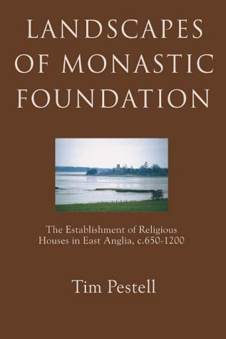 Landscapes of Monastic Foundation: The Establishment of Religious Houses in East Anglia, c.650-1200...