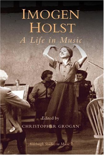 Imogen Holst: A Life in Music (Aldeburgh Studies in Music): Christopher Grogan