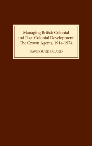 Managing British Colonial and Post-Colonial Development: The Crown Agents, 1914-74: David ...