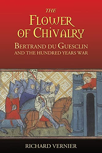 The Flower of Chivalry Bertrand du Guesclin and the Hundred Years War: Richard Vernier