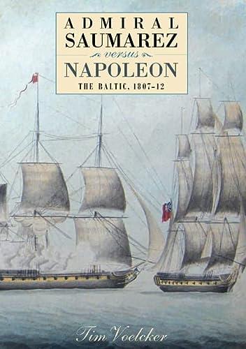 Admiral Saumarez Versus Napoleon - The Baltic, 1807-12: Voelcker, Tim