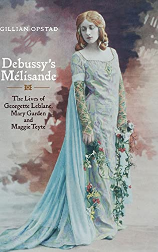 9781843834595: Debussy's Mélisande: The Lives of Georgette Leblanc, Mary Garden and Maggie Teyte