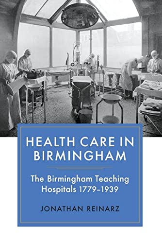 Health Care in Birmingham: The Birmingham Teaching Hospitals, 1779-1939: Reinarz, Jonathan