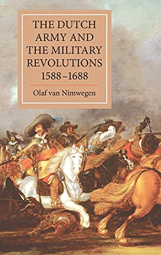 The Dutch Army and the Military Revolutions, 1588-1688 (Warfare in History): Olaf van Nimwegen