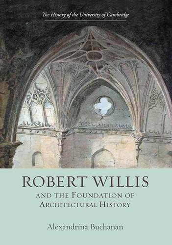 9781843838005: Robert Willis (1800-1875) and the Foundation of Architectural History (History of the University of Cambridge)