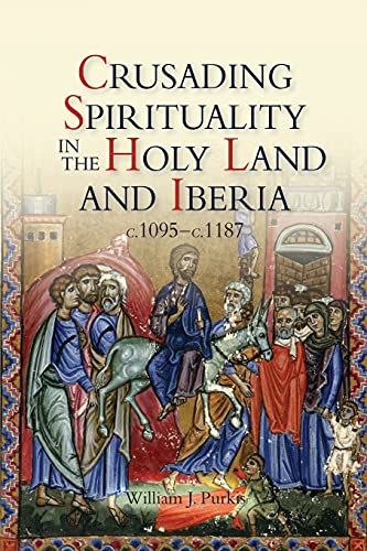 Crusading Spirituality in the Holy Land and Iberia, c.1095-c.1187: Purkis, William J.