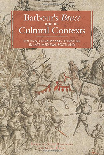 Barbour's Bruce and its Cultural Contexts: Politics, Chivalry and Literature in Late Medieval ...