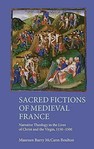 9781843844143: Sacred Fictions of Medieval France: Narrative Theology in the Lives of Christ and the Virgin, 1150-1500