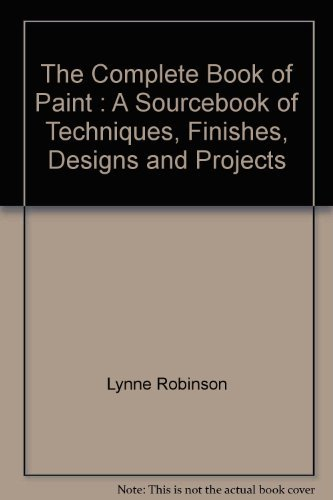 The Complete Book of Paint: A Sourcebook of Techniques, Finishes, Designs, and Projects: Lynne ...
