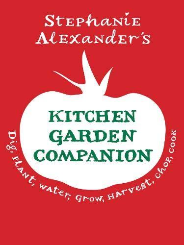 The Kitchen Garden Companion: Dig, Plant, Water,: Stephanie Alexander