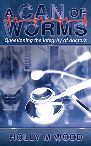 A Can of Worms: Questioning the Integrity of Doctors: Wood, Holly M.