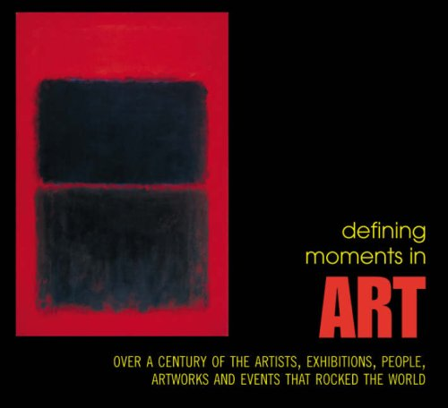 Defining Moments in Art: Over a Century of the Greatest Artists, Artworks, People, Exhibitions and ...