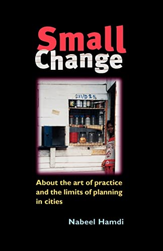 Small Change: About the Art of Practice and the Limits of Planning in Cities: Hamdi, Nabeel