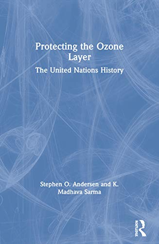 Protecting the Ozone Layer: The United Nations History: Andersen,Stephen O.