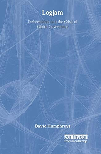 Logjam: Deforestation and the Crisis of Global Governance: David Humphreys