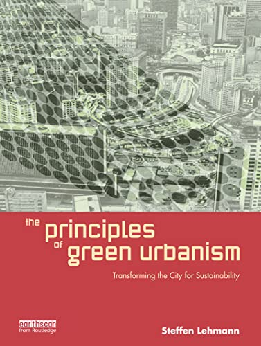 The Principles of Green Urbanism: Transforming the City for Sustainability: Lehmann, Steffen