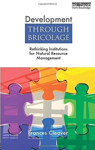 Development Through Bricolage: Rethinking Institutions for Natural Resource Management: Cleaver, ...