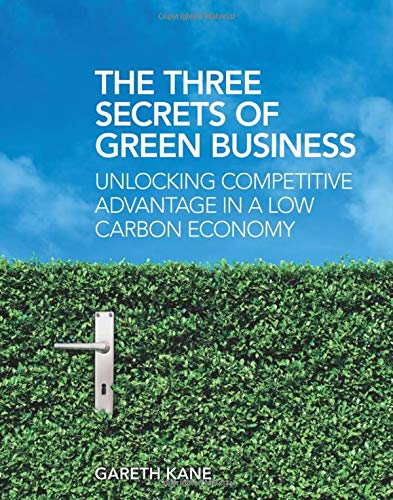 The Three Secrets of Green Business: Unlocking Competitive Advantage in a Low Carbon Economy: Kane,...